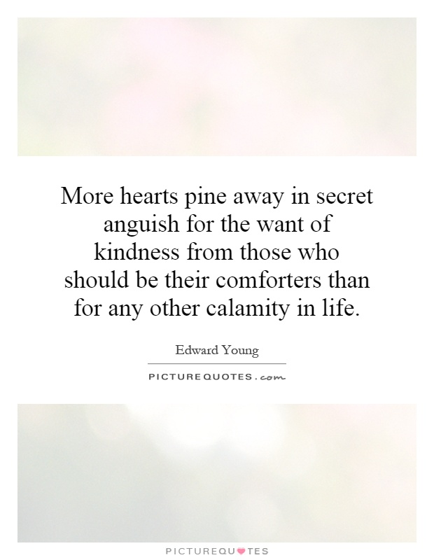 More hearts pine away in secret anguish for the want of kindness from those who should be their comforters than for any other calamity in life Picture Quote #1