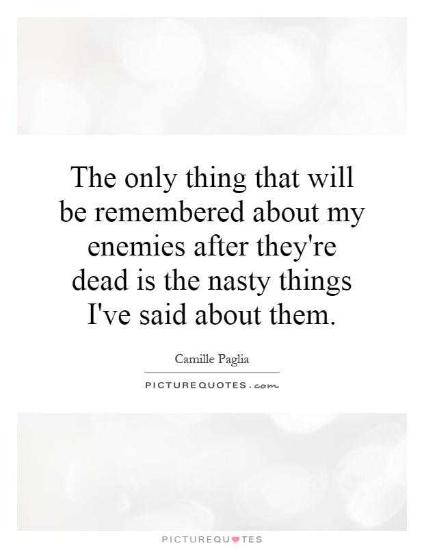The only thing that will be remembered about my enemies after they're dead is the nasty things I've said about them Picture Quote #1
