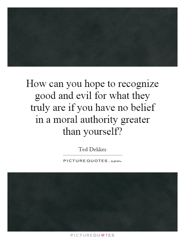 How can you hope to recognize good and evil for what they truly are if you have no belief in a moral authority greater than yourself? Picture Quote #1
