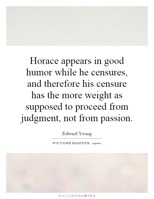 Horace appears in good humor while he censures, and therefore his censure has the more weight as supposed to proceed from judgment, not from passion Picture Quote #1