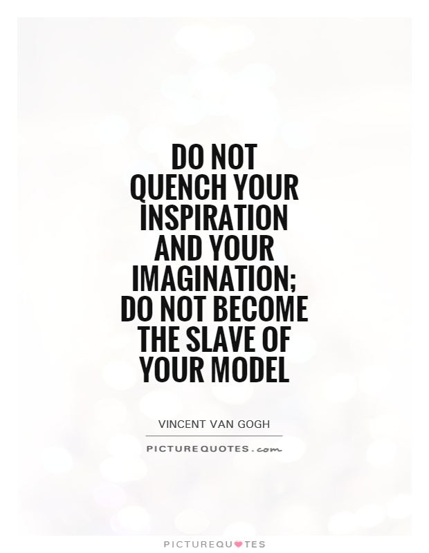 Do not quench your inspiration and your imagination; do not become the slave of your model Picture Quote #1