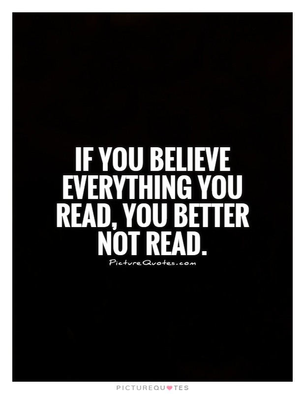 If you believe everything you read, you better not read Picture Quote #1