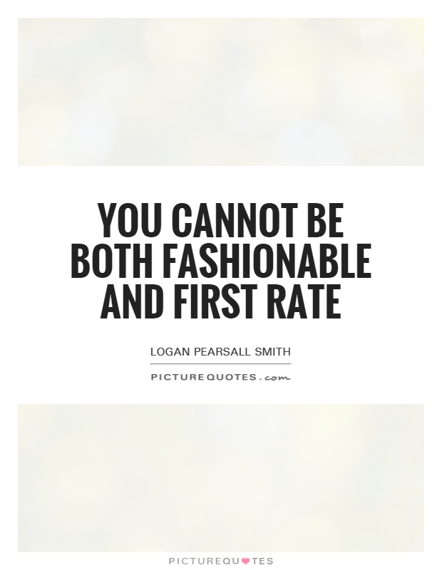 You cannot be both fashionable and first rate Picture Quote #1