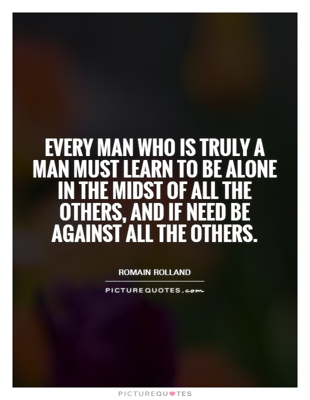 Every man who is truly a man must learn to be alone in the midst of all the others, and if need be against all the others Picture Quote #1