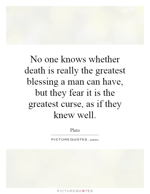 No one knows whether death is really the greatest blessing a man can have, but they fear it is the greatest curse, as if they knew well Picture Quote #1