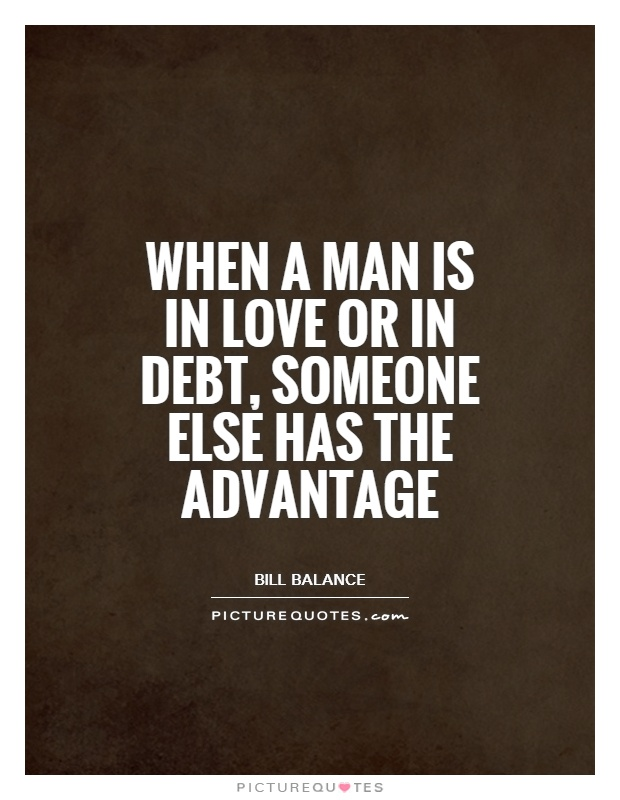 When a man is in love or in debt, someone else has the advantage Picture Quote #1