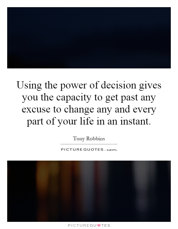 Using the power of decision gives you the capacity to get past any excuse to change any and every part of your life in an instant Picture Quote #1