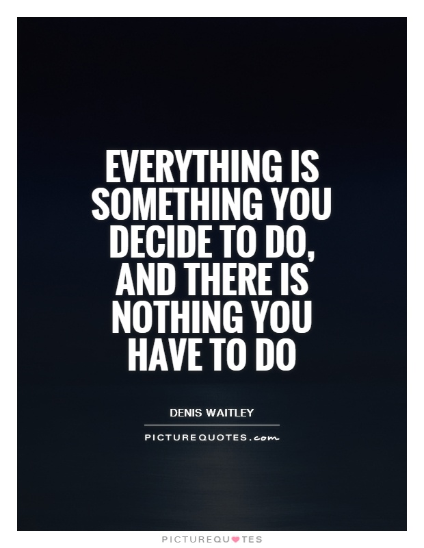 Everything is something you decide to do, and there is nothing you have to do Picture Quote #1
