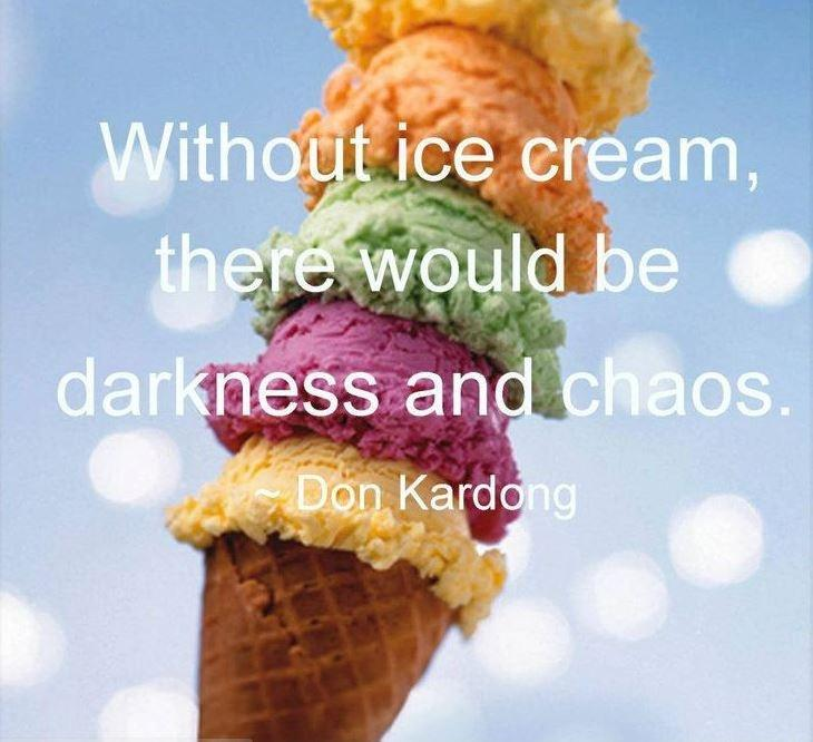 Without ice cream, there would be darkness and chaos Picture Quote #1