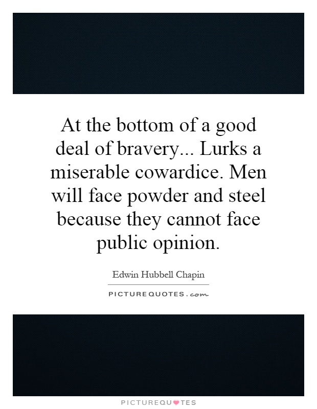 At the bottom of a good deal of bravery... Lurks a miserable cowardice. Men will face powder and steel because they cannot face public opinion Picture Quote #1