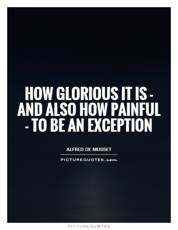 How glorious it is - and also how painful - to be an exception Picture Quote #1