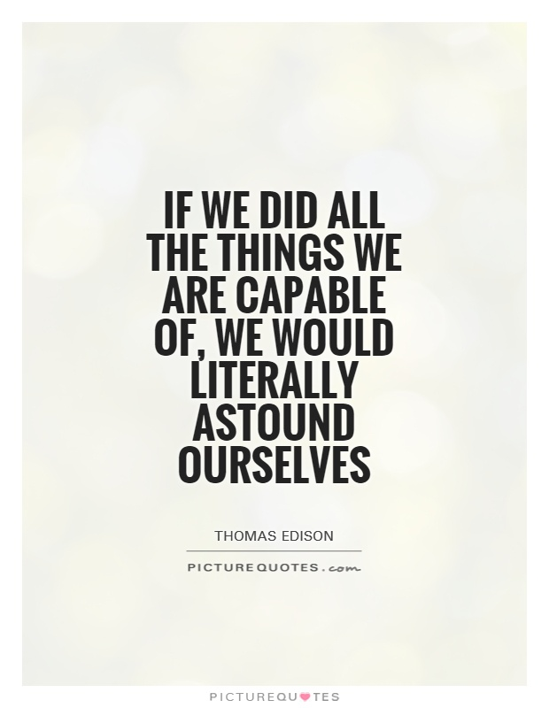 If we did all the things we are capable of, we would literally astound ourselves Picture Quote #1