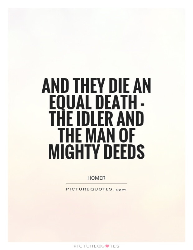 And they die an equal death - the idler and the man of mighty deeds Picture Quote #1