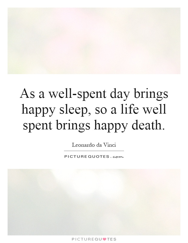 As a well-spent day brings happy sleep, so a life well spent brings happy death Picture Quote #1