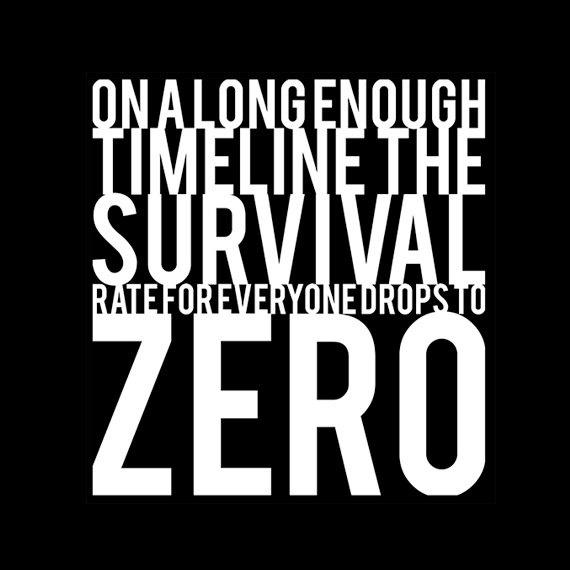 On a large enough time line, the survival rate for everyone will drop to zero Picture Quote #1