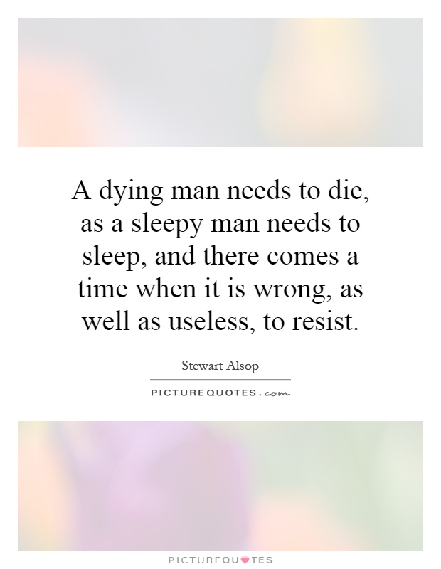 A dying man needs to die, as a sleepy man needs to sleep, and there comes a time when it is wrong, as well as useless, to resist Picture Quote #1