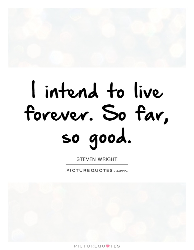 I intend to live forever. So far, so good Picture Quote #1