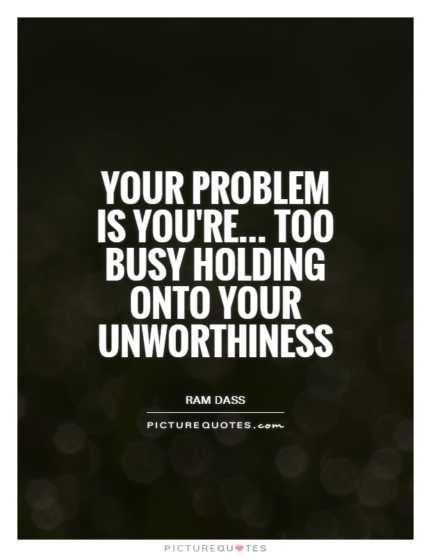 Your problem is you're... Too busy holding onto your unworthiness Picture Quote #1