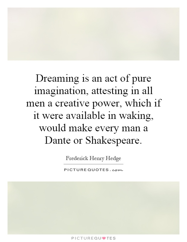 Dreaming is an act of pure imagination, attesting in all men a creative power, which if it were available in waking, would make every man a Dante or Shakespeare Picture Quote #1
