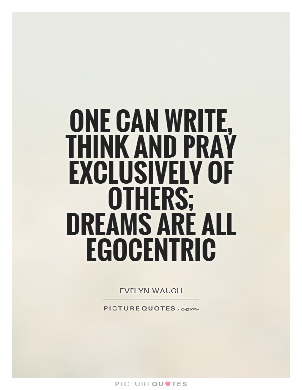 One can write, think and pray exclusively of others; dreams are all egocentric Picture Quote #1