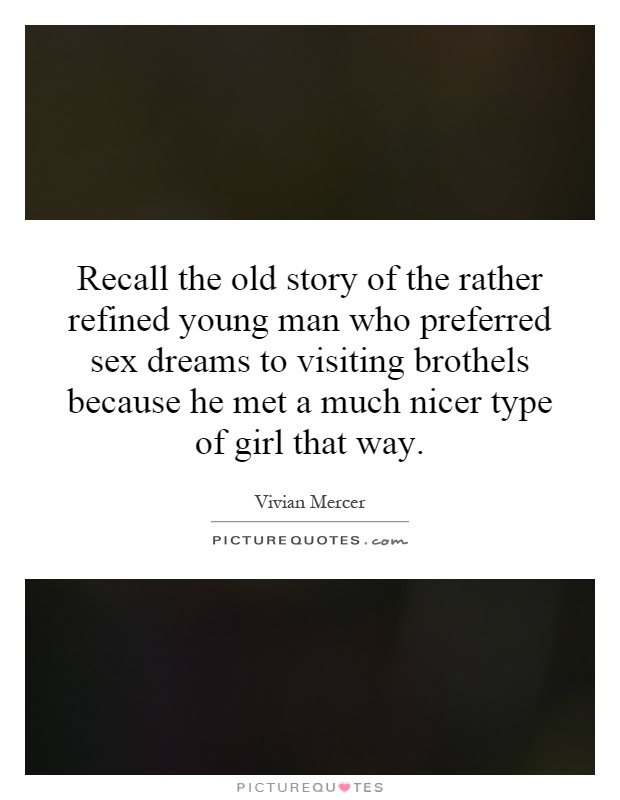 Recall the old story of the rather refined young man who preferred sex dreams to visiting brothels because he met a much nicer type of girl that way Picture Quote #1