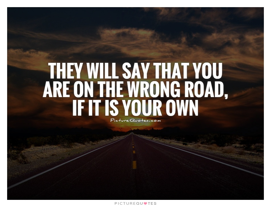 They will say that you are on the wrong road, if it is your own Picture Quote #1