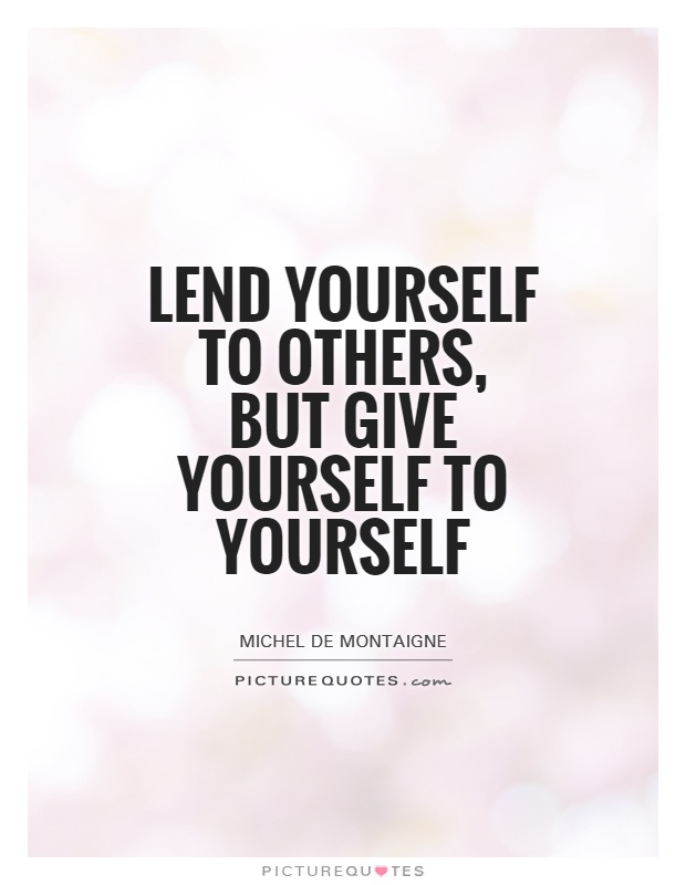 Lend yourself to others, but give yourself to yourself // quotes that will motivate you to believe in yourself