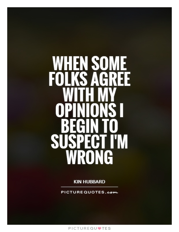 When some folks agree with my opinions I begin to suspect I'm wrong Picture Quote #1