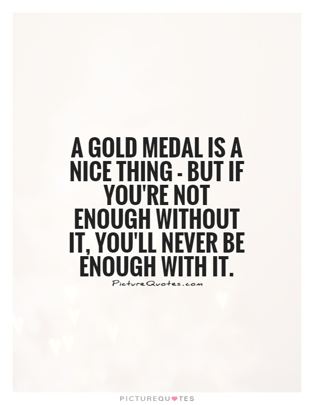 A gold medal is a nice thing - but if you're not enough without it, you'll never be enough with it Picture Quote #1