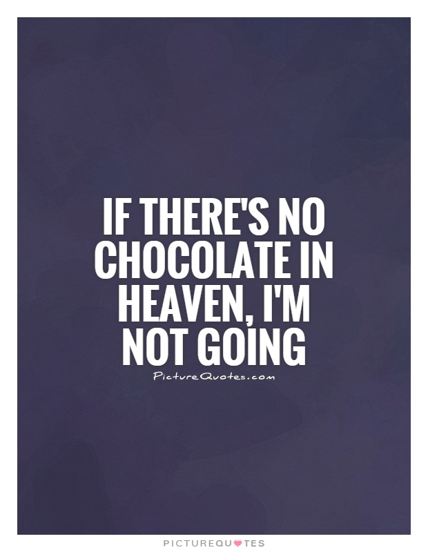 If there's no chocolate in heaven, I'm not going Picture Quote #1
