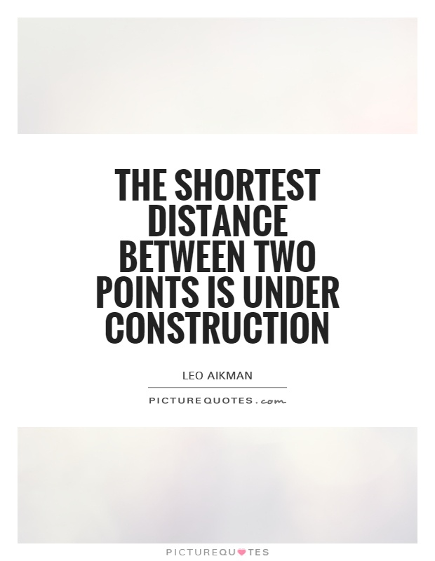 The shortest distance between two points is under construction Picture Quote #1