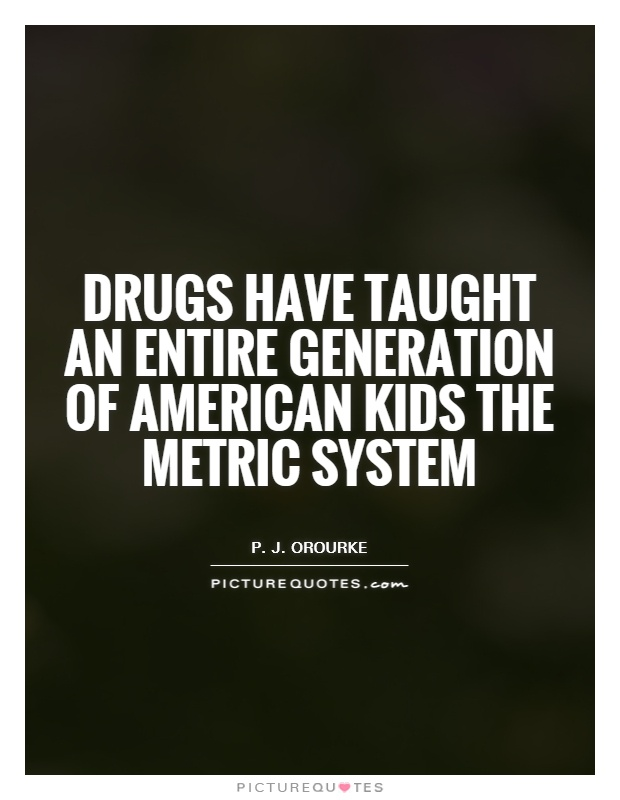 Drugs have taught an entire generation of American kids the metric system Picture Quote #1