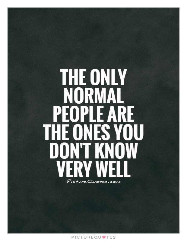 The only normal people are the ones you don't know very well Picture Quote #1