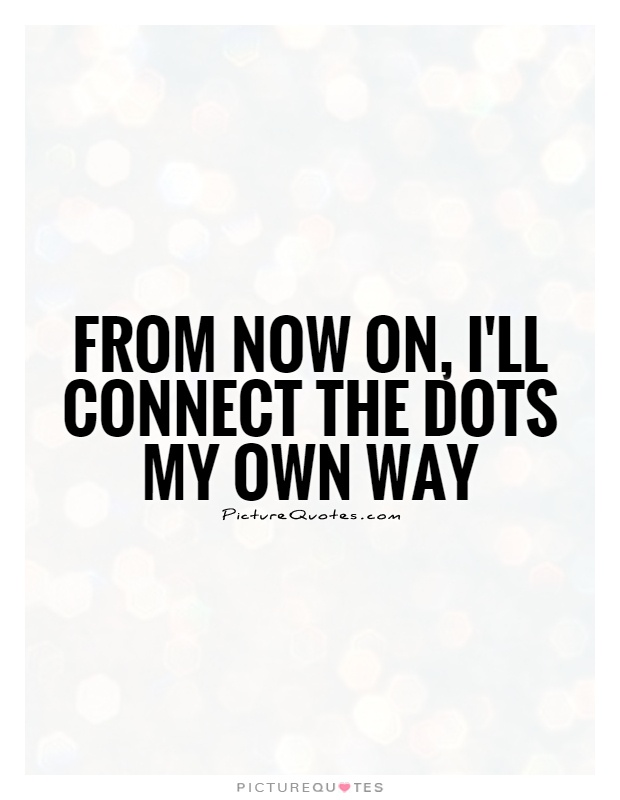 Own It Quotes Enchanting From Now On I'll Connect The Dots My Own Way  Picture Quotes