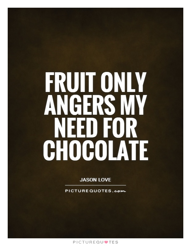 Fruit only angers my need for chocolate Picture Quote #1