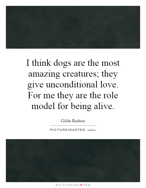 I think dogs are the most amazing creatures; they give unconditional love. For me they are the role model for being alive Picture Quote #1