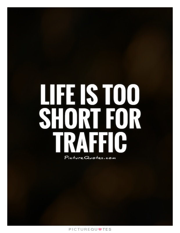 Life is too short for traffic Picture Quote #1