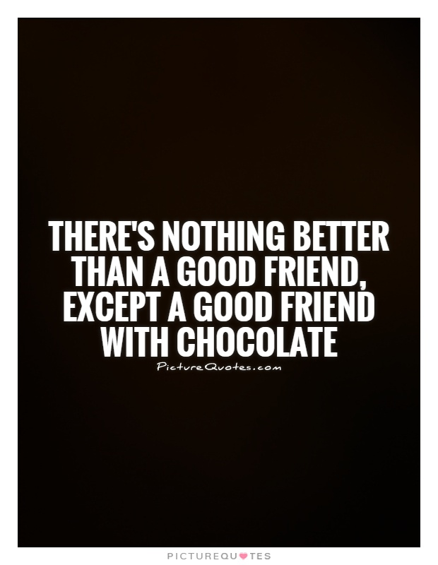 There's nothing better than a good friend, except a good friend with CHOCOLATE Picture Quote #1