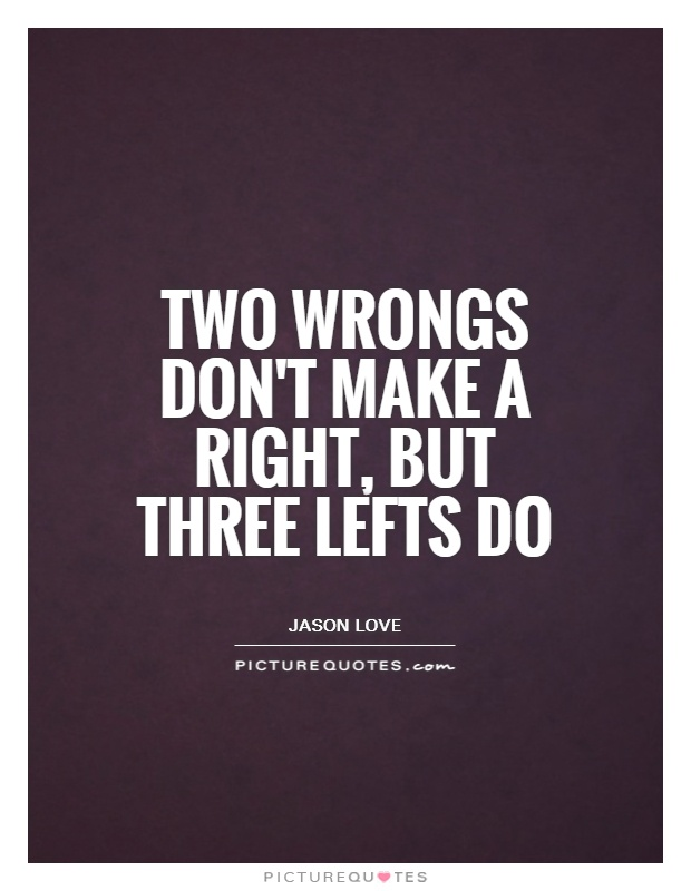 Two Wrongs Donu0027t Make A Right, But Three Lefts Do Picture Quote #