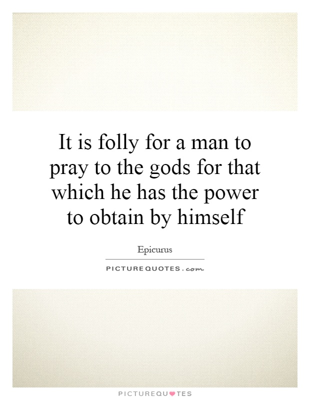 It is folly for a man to pray to the gods for that which he has the power to obtain by himself Picture Quote #1