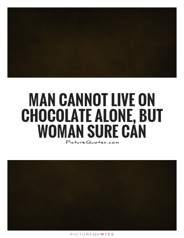 Man cannot live on chocolate alone, but woman sure can Picture Quote #1