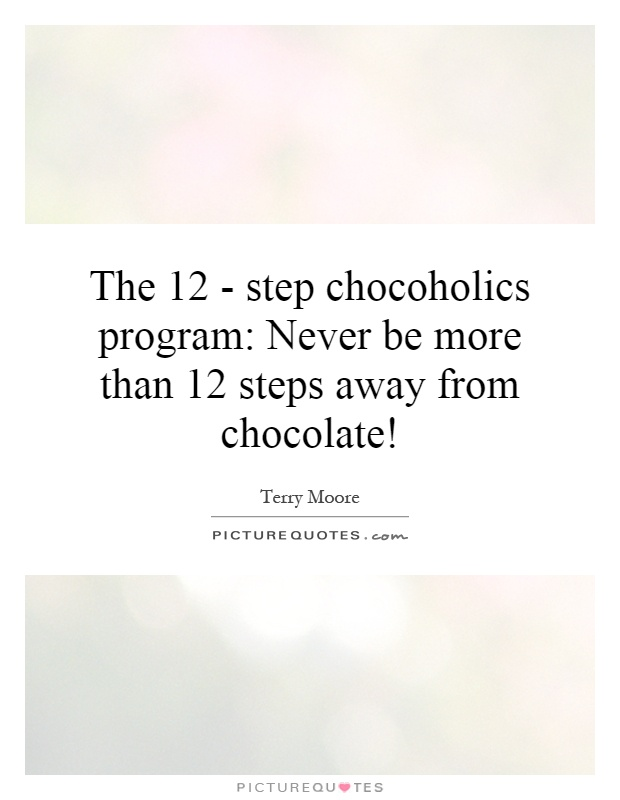The 12 - step chocoholics program: Never be more than 12 steps away from chocolate! Picture Quote #1