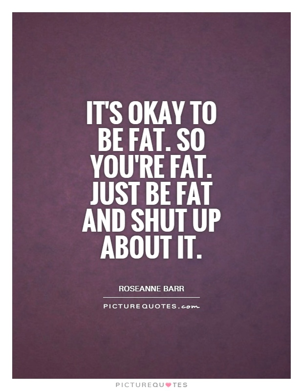 It's okay to be fat. So you're fat. Just be fat and shut up about it Picture Quote #1