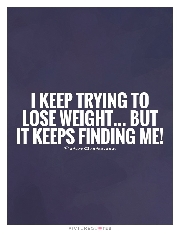 I keep trying to lose weight... But it keeps finding me ...
