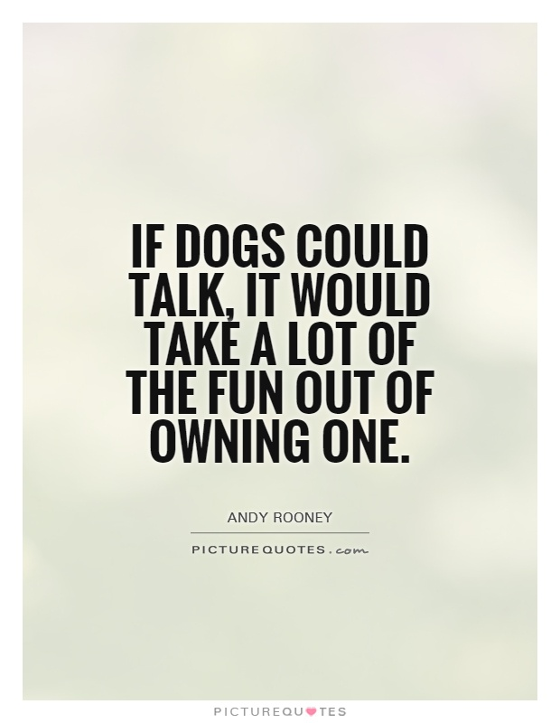 If dogs could talk, it would take a lot of the fun out of owning one Picture Quote #1