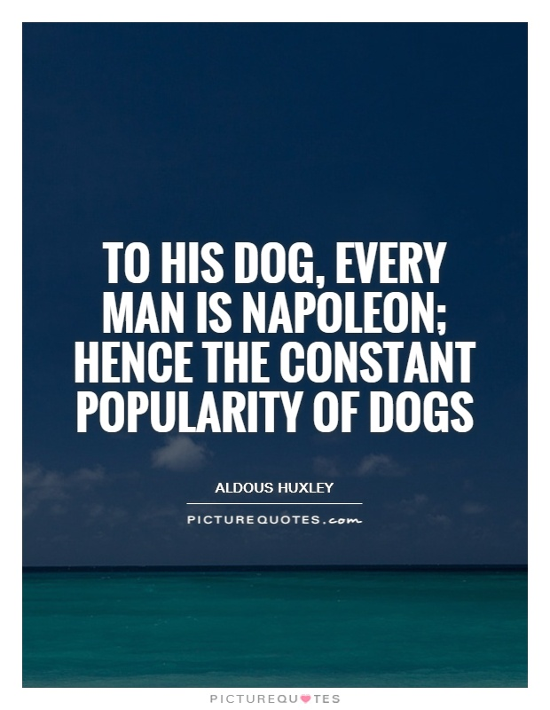 To his dog, every man is Napoleon; hence the constant popularity of dogs Picture Quote #1