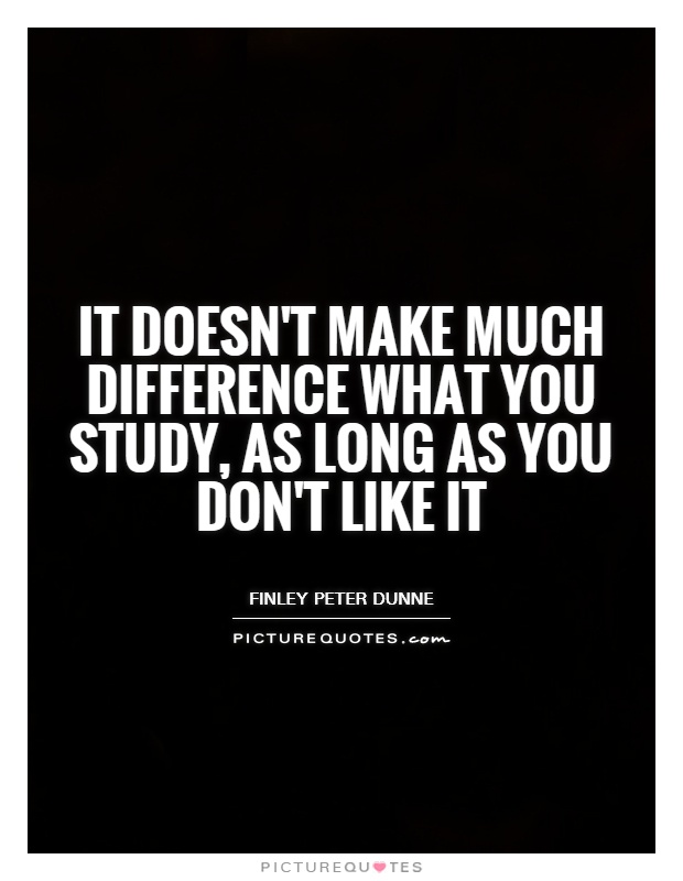 It doesn't make much difference what you study, as long as you don't like it Picture Quote #1