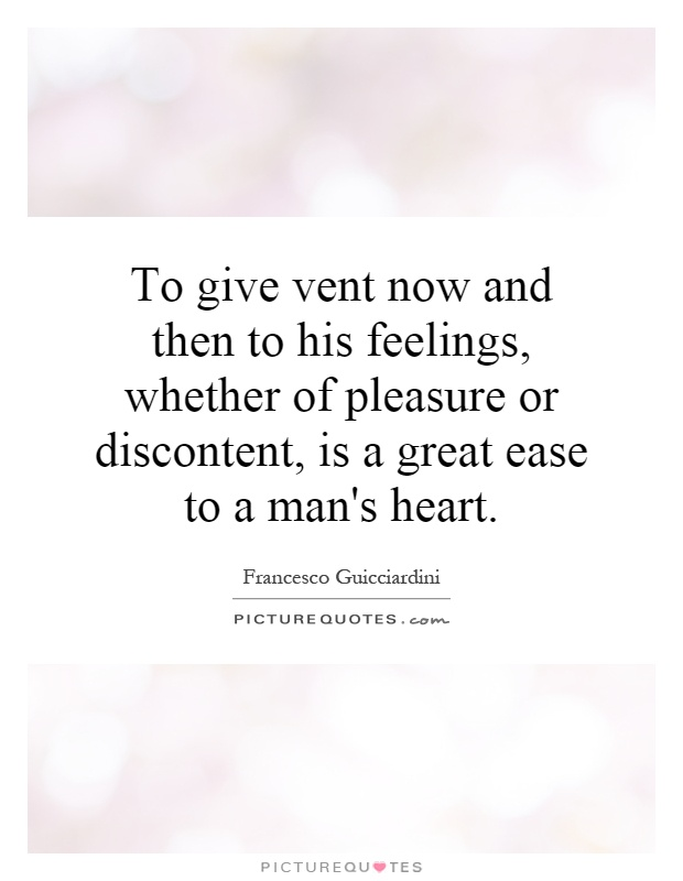 To give vent now and then to his feelings, whether of pleasure or discontent, is a great ease to a man's heart Picture Quote #1