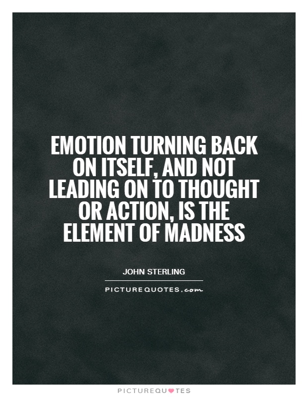 Emotion turning back on itself, and not leading on to thought or action, is the element of madness Picture Quote #1