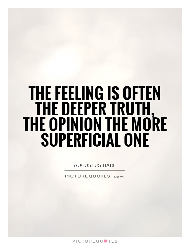 The feeling is often the deeper truth, the opinion the more superficial one Picture Quote #1
